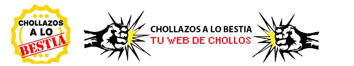CHOLLAZOS A LO BESTIA